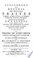 Suppĺement au Recueil des principaux traités d'alliance, de paix, de trêve ... précd́é de traités du XVIIIme siècle antérieurs à cette époque et qui ne se trouvent pas dans le Corps universel diplomatique de Mrs. Dumont et George Frédéric de Martens ...