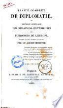 Traité complet de diplomatie, ou Théorie générale des relations extérieures des puissances de l'Europe par un ancien ministre [Guillaume de Garden]