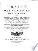 Traite des monnoies des barons, ou representation et explication de toutes les monnoies ... qu'ont fait frapper les possesseurs de grands fiefs, pairs, eveques, abbes, chapitres, villes et autres seigneurs de France (etc.) (Avec planches.)