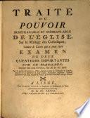 Traité du pouvoir irréfragable et inébranlable de l'église, sur le mariage des catholiques; contre le livre qui a pour titre Examen de deux questions importantes sur le mariage