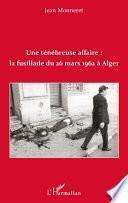 Une ténébreuse affaire : la fusillade du 26 mars 1962 à Alger
