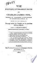 Vie politique, littéraire et privée de Charles-James Fox, membre du Parlement d'Angleterre et secrétaire d'État, etc. Ornée de son portrait. Ouvrage traduit de l'anglais sur la quatrième édition originale, par J. Martinet, professeur de langues a Paris