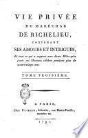 Vie privée du marechal de Richelieu, contenant ses amours et intrigues, et tout ce qui a rapport aux divers rôles qu'à joués cet homme célèbre pendant plus de quatre-vingt ans. Tome premier [-troisième]